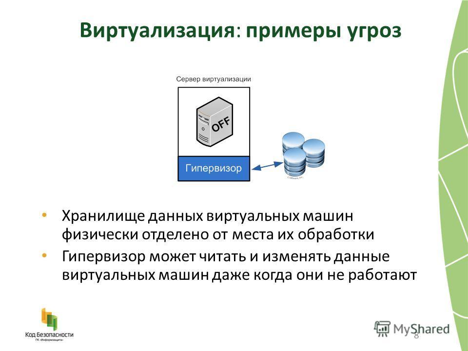 Виртуализация: примеры угроз 8 Хранилище данных виртуальных машин физически отделено от места их обработки Гипервизор может читать и изменять данные виртуальных машин даже когда они не работают