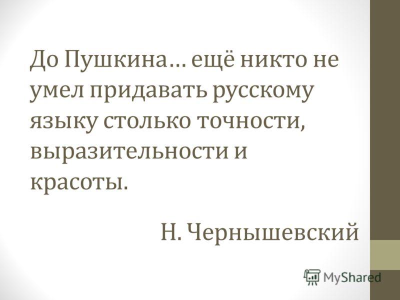 До Пушкина… ещё никто не умел придавать русскому языку столько точности, выразительности и красоты. Н. Чернышевский