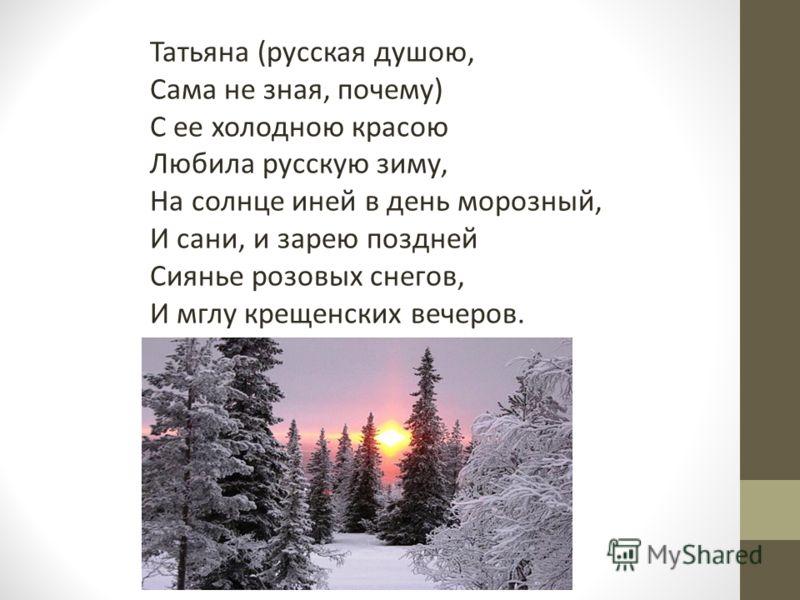 Татьяна (русская душою, Сама не зная, почему) С ее холодною красою Любила русскую зиму, На солнце иней в день морозный, И сани, и зарею поздней Сиянье розовых снегов, И мглу крещенских вечеров.