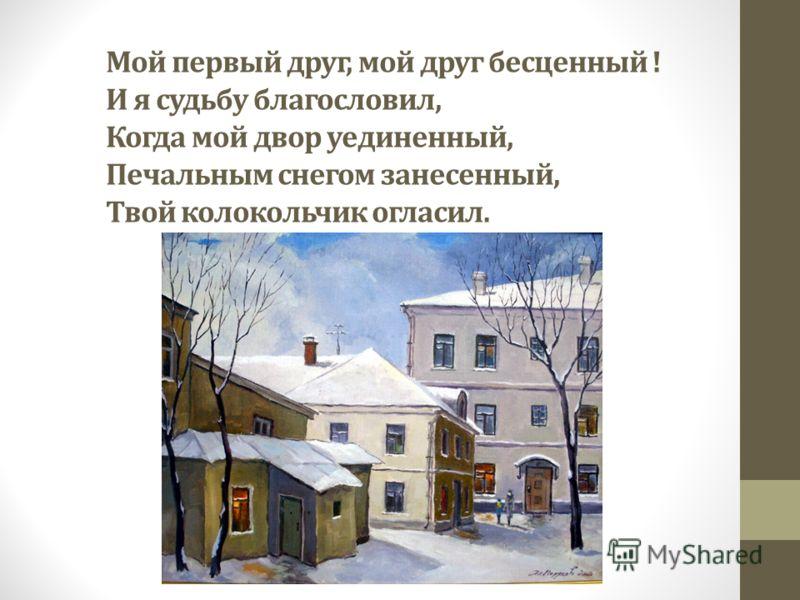 Мой первый друг, мой друг бесценный ! И я судьбу благословил, Когда мой двор уединенный, Печальным снегом занесенный, Твой колокольчик огласил.