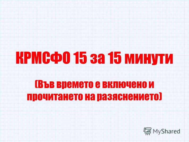 КРМСФО 15 за 15 минути (Във времето е включено и прочитането на разяснението)