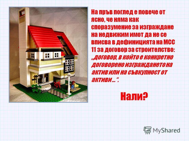На пръв поглед е повече от ясно, че няма как споразумение за изграждане на недвижим имот да не се вписва в дефиницията на МСС 11 за договор за строителство: договор, в който е конкретно договорено изграждането на актив или на съвкупност от активи ….