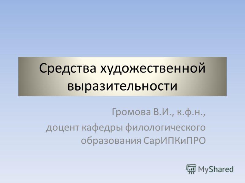 Средства художественной выразительности Громова В.И., к.ф.н., доцент кафедры филологического образования СарИПКиПРО