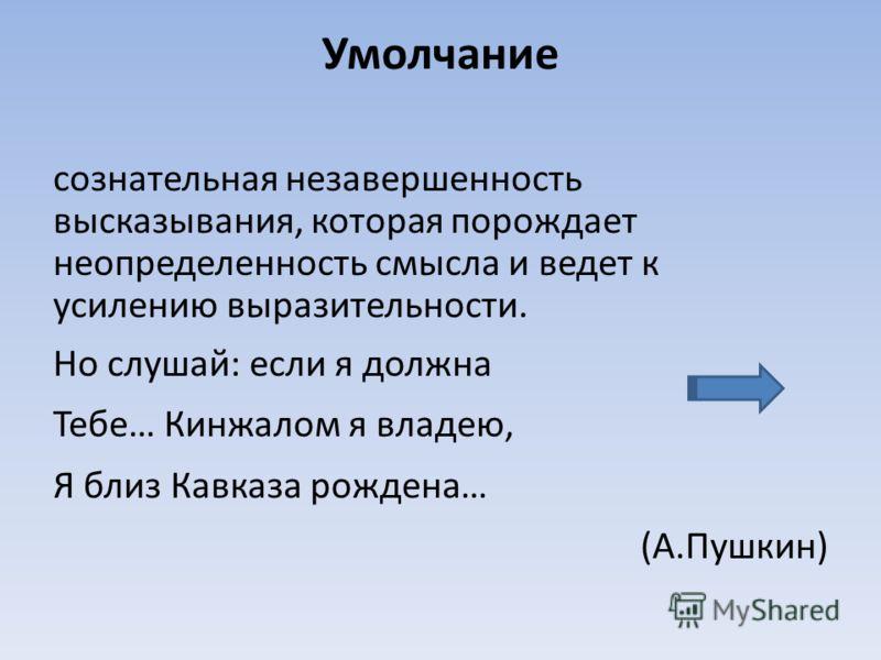 Умолчание сознательная незавершенность высказывания, которая порождает неопределенность смысла и ведет к усилению выразительности. Но слушай: если я должна Тебе… Кинжалом я владею, Я близ Кавказа рождена… (А.Пушкин)