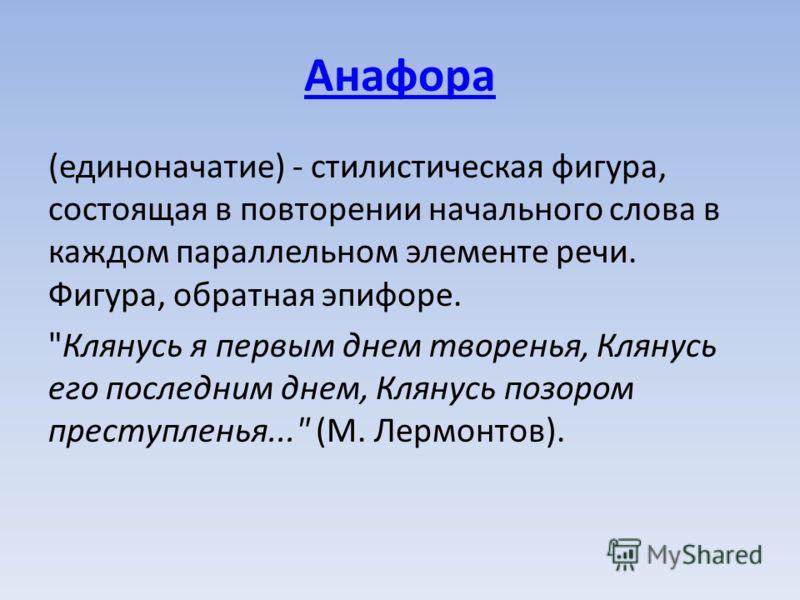 Анафора (единоначатие) - стилистическая фигура, состоящая в повторении начального слова в каждом параллельном элементе речи. Фигура, обратная эпифоре.