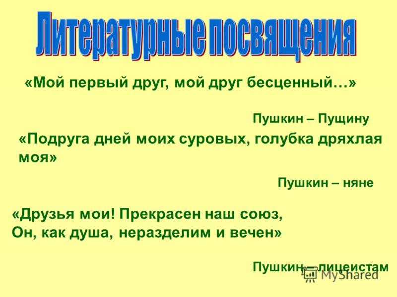 «Мой первый друг, мой друг бесценный…» Пушкин – Пущину «Подруга дней моих суровых, голубка дряхлая моя» Пушкин – няне «Друзья мои! Прекрасен наш союз, Он, как душа, неразделим и вечен» Пушкин – лицеистам