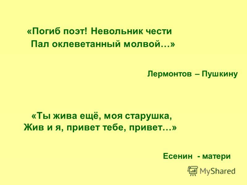 «Погиб поэт! Невольник чести Пал оклеветанный молвой…» Лермонтов – Пушкину «Ты жива ещё, моя старушка, Жив и я, привет тебе, привет…» Есенин - матери