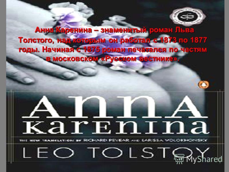 Анна Каренина – знаменитый роман Льва Толстого, над которым он работал с 1873 по 1877 годы. Начиная с 1875 роман печатался по частям в московском «Русском вестнике».