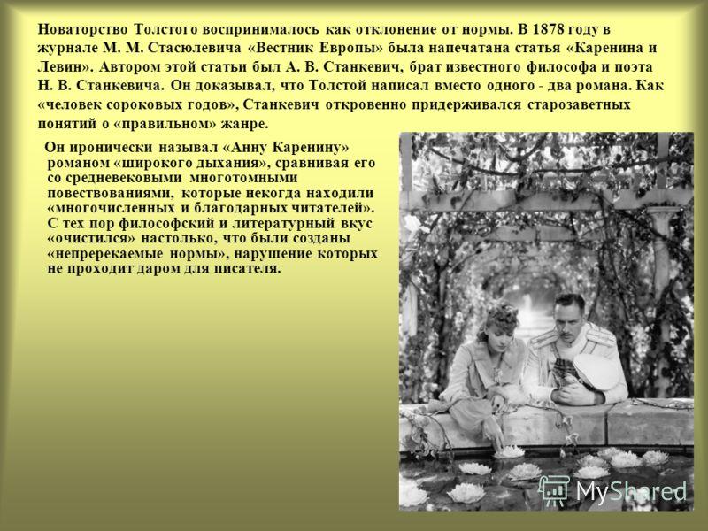 Новаторство Толстого воспринималось как отклонение от нормы. В 1878 году в журнале М. М. Стасюлевича «Вестник Европы» была напечатана статья «Каренина и Левин». Автором этой статьи был А. В. Станкевич, брат известного философа и поэта Н. В. Станкевич