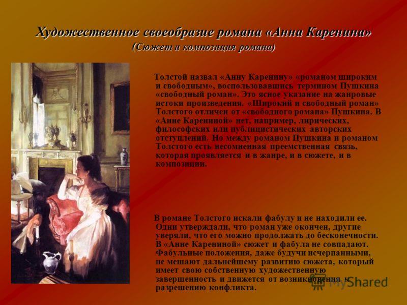 Художественное своеобразие романа «Анна Каренина» ( Сюжет и композиция романа) Толстой назвал «Анну Каренину» «романом широким и свободным», воспользовавшись термином Пушкина «свободный роман». Это ясное указание на жанровые истоки произведения. «Шир
