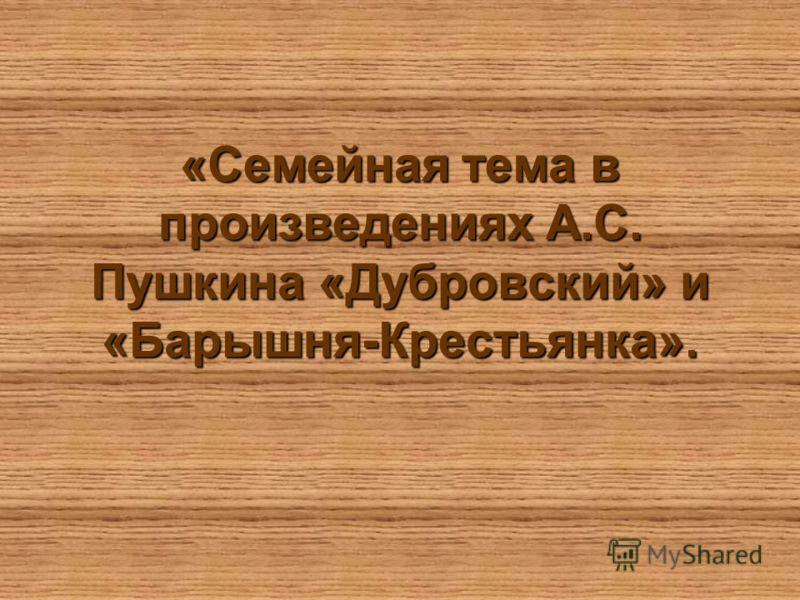 «Семейная тема в произведениях А.С. Пушкина «Дубровский» и «Барышня-Крестьянка».