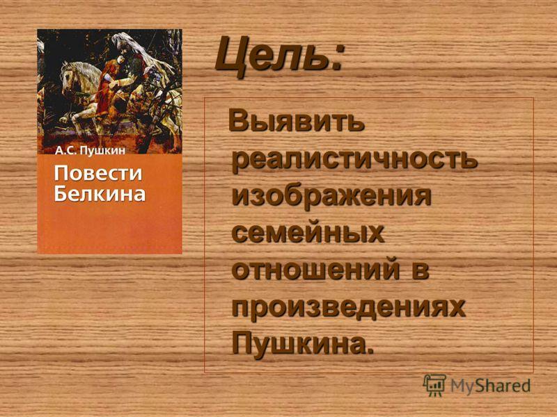 Цель: Выявить реалистичность изображения семейных отношений в произведениях Пушкина. Выявить реалистичность изображения семейных отношений в произведениях Пушкина.