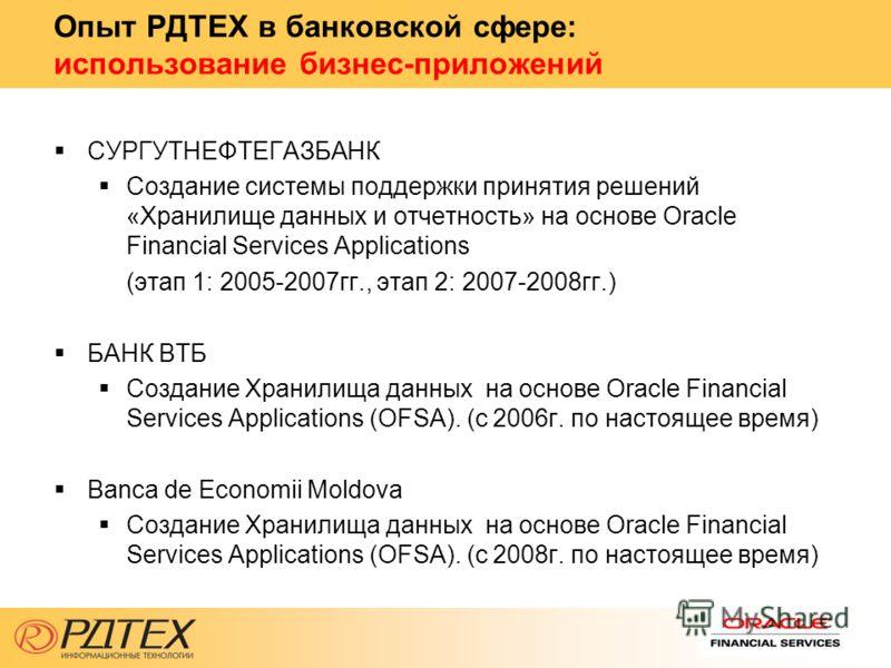 Опыт РДТЕХ в банковской сфере: использование бизнес-приложений СУРГУТНЕФТЕГАЗБАНК Создание системы поддержки принятия решений «Хранилище данных и отчетность» на основе Oracle Financial Services Applications (этап 1: 2005-2007гг., этап 2: 2007-2008гг.