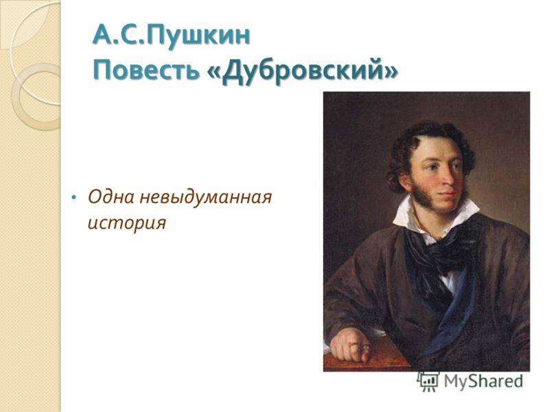 А. С. Пушкин Повесть « Дубровский » Одна невыдуманная история