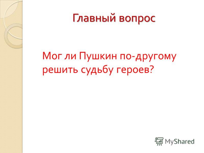 Главный вопрос Мог ли Пушкин по - другому решить судьбу героев ?