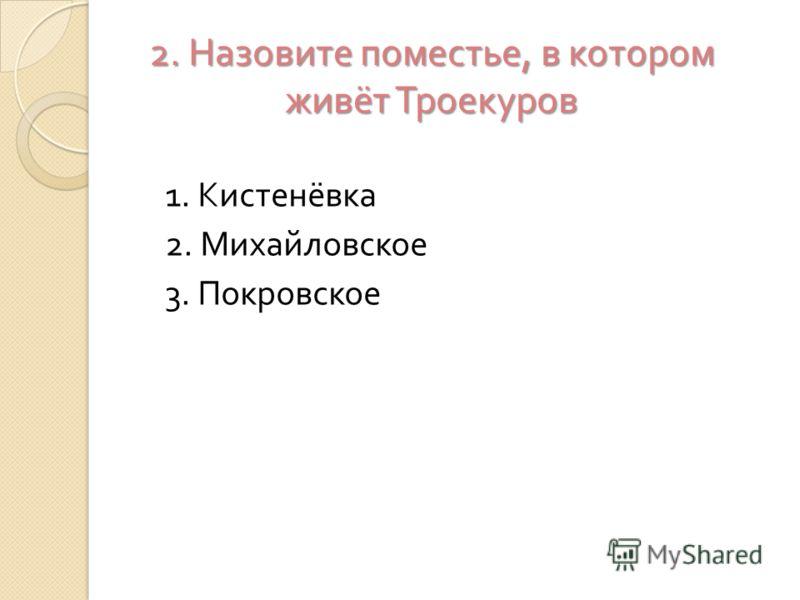 2. Назовите поместье, в котором живёт Троекуров 1. Кистенёвка 2. Михайловское 3. Покровское
