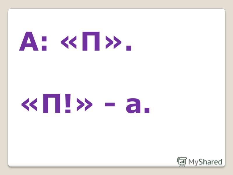 А: «П». «П!» - а.