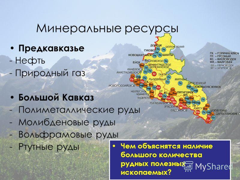Предкавказье - Нефть - Природный газ Большой Кавказ -Полиметаллические руды -Молибденовые руды -Вольфрамовые руды -Ртутные руды Чем объяснятся наличие большого количества рудных полезных ископаемых?