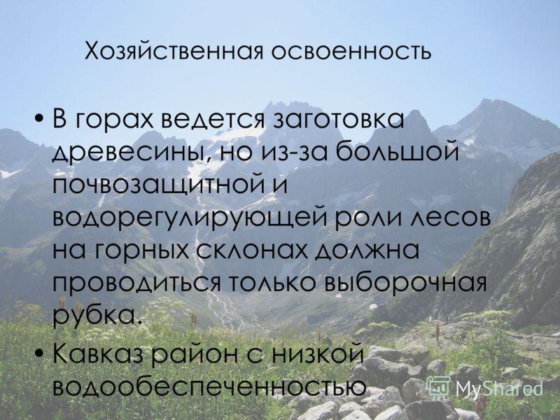 Хозяйственная освоенность В горах ведется заготовка древесины, но из-за большой почвозащитной и водорегулирующей роли лесов на горных склонах должна проводиться только выборочная рубка. Кавказ район с низкой водообеспеченностью