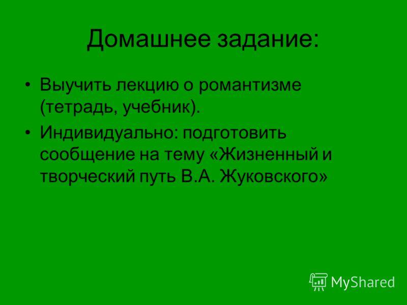 Домашнее задание: Выучить лекцию о романтизме (тетрадь, учебник). Индивидуально: подготовить сообщение на тему «Жизненный и творческий путь В.А. Жуковского»