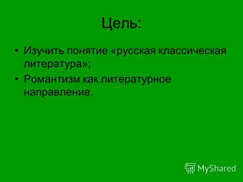 Цель: Изучить понятие «русская классическая литература»; Романтизм как литературное направление.
