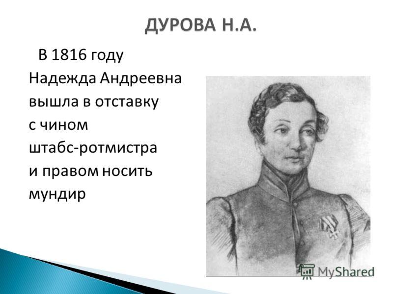В 1816 году Надежда Андреевна вышла в отставку с чином штабс-ротмистра и правом носить мундир