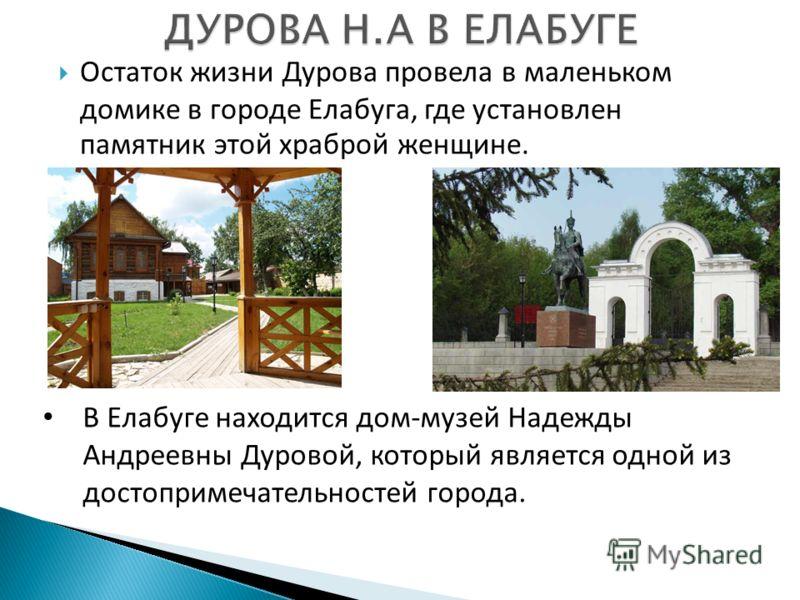 Остаток жизни Дурова провела в маленьком домике в городе Елабуга, где установлен памятник этой храброй женщине. В Елабуге находится дом-музей Надежды Андреевны Дуровой, который является одной из достопримечательностей города.
