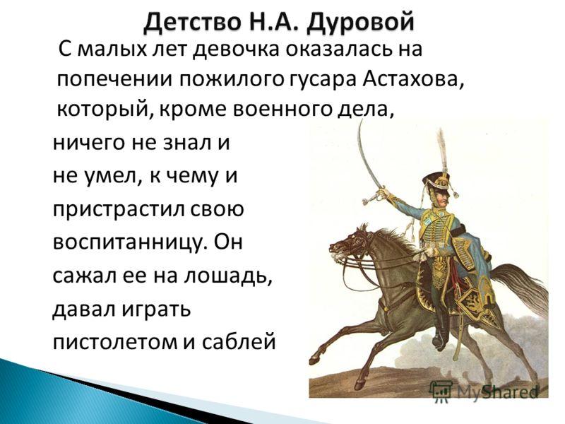 С малых лет девочка оказалась на попечении пожилого гусара Астахова, который, кроме военного дела, ничего не знал и не умел, к чему и пристрастил свою воспитанницу. Он сажал ее на лошадь, давал играть пистолетом и саблей