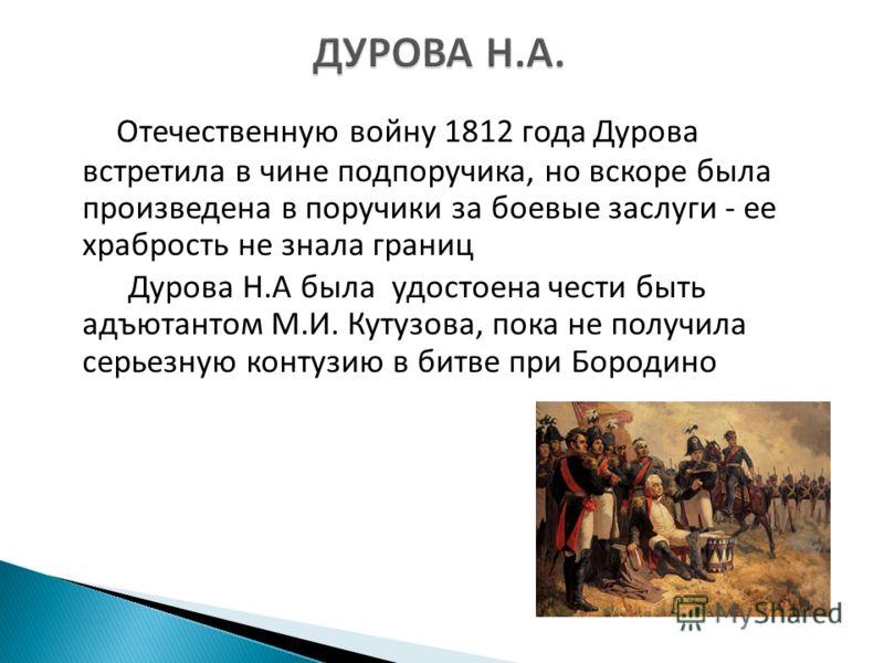 Отечественную войну 1812 года Дурова встретила в чине подпоручика, но вскоре была произведена в поручики за боевые заслуги - ее храбрость не знала границ Дурова Н.А была удостоена чести быть адъютантом М.И. Кутузова, пока не получила серьезную контуз