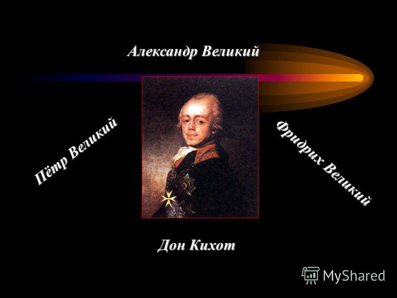 Пётр Великий Фридрих Великий Александр Великий Дон Кихот