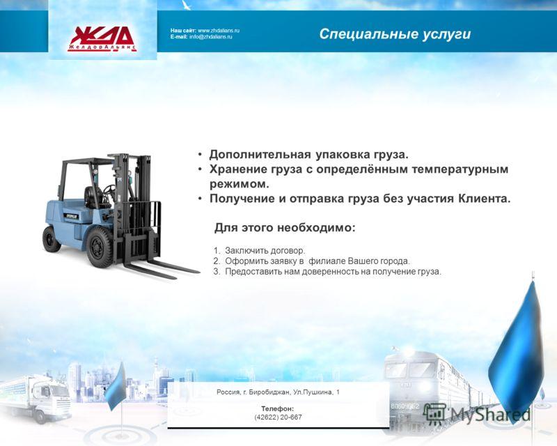 Наш сайт: www.zhdalians.ru E-mail: info@zhdalians.ru Специальные услуги Дополнительная упаковка груза. Хранение груза с определённым температурным режимом. Получение и отправка груза без участия Клиента. Для этого необходимо: 1.Заключить договор. 2.О