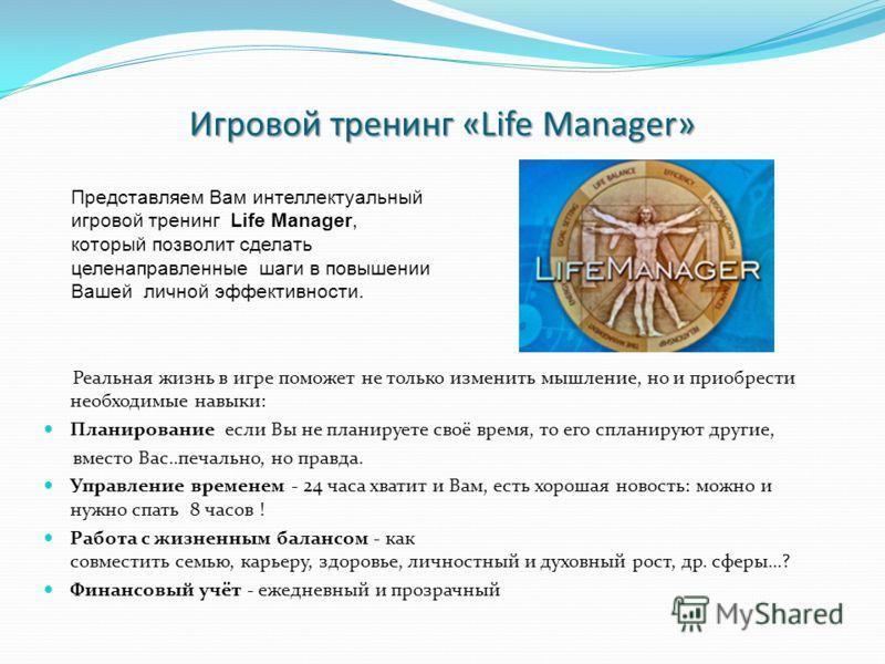 Игровой тренинг «Life Manager» Реальная жизнь в игре поможет не только изменить мышление, но и приобрести необходимые навыки: Планирование если Вы не планируете своё время, то его спланируют другие, вместо Вас..печально, но правда. Управление времене