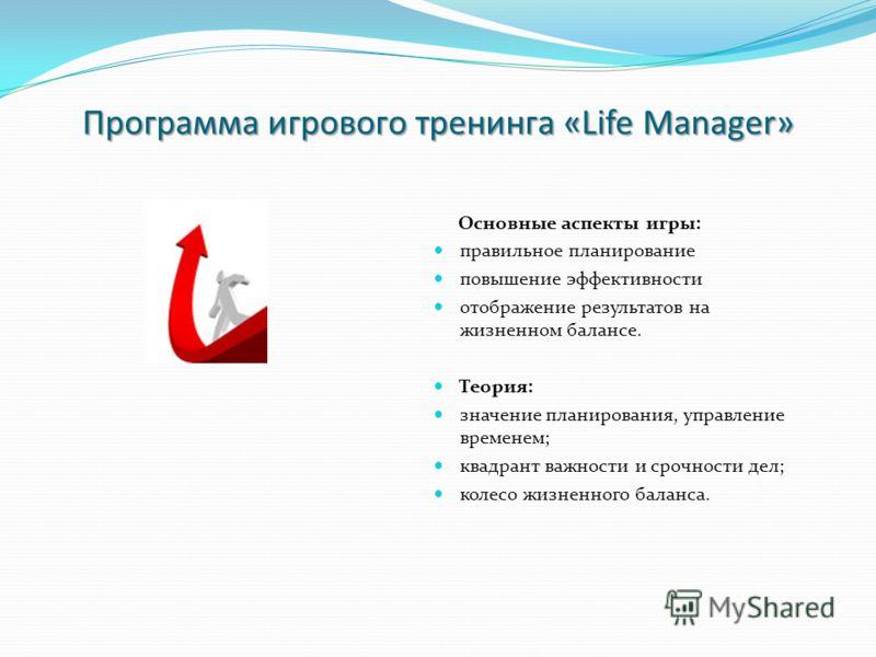 Программа игрового тренинга «Life Manager» Основные аспекты игры: правильное планирование повышение эффективности отображение результатов на жизненном балансе. Теория: значение планирования, управление временем; квадрант важности и срочности дел; кол