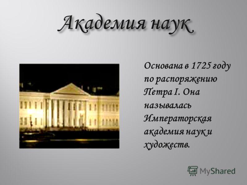 Основана в 1725 году по распоряжению Петра I. Она называлась Императорская академия наук и художеств.