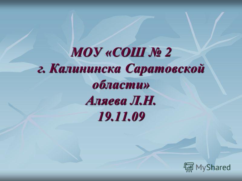 МОУ «СОШ 2 г. Калининска Саратовской области» Аляева Л.Н. 19.11.09