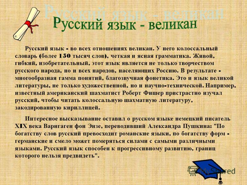 Русский язык - во всех отношениях великан. У него колоссальный словарь ( более 150 тысяч слов ), четкая и ясная грамматика. Живой, гибкий, изобретательный, этот язык является не только творчеством русского народа, но и всех народов, населяющих Россию