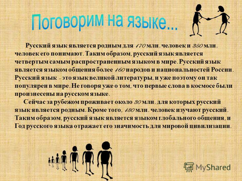 Русский язык является родным для 170 млн. человек и 350 млн. человек его понимают. Таким образом, русский язык является четвертым самым распространенным языком в мире. Русский язык является языком общения более 160 народов и национальностей России. Р