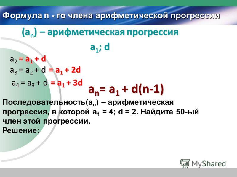 Формула n - го члена арифметической прогрессии (a n ) – арифметическая прогрессия а1; dа1; dа1; dа1; d Последовательность(а n ) – арифметическая прогрессия, в которой а 1 = 4; d = 2. Найдите 50-ый член этой прогрессии. Решение: a 2 = a 1 + d a 3 = a