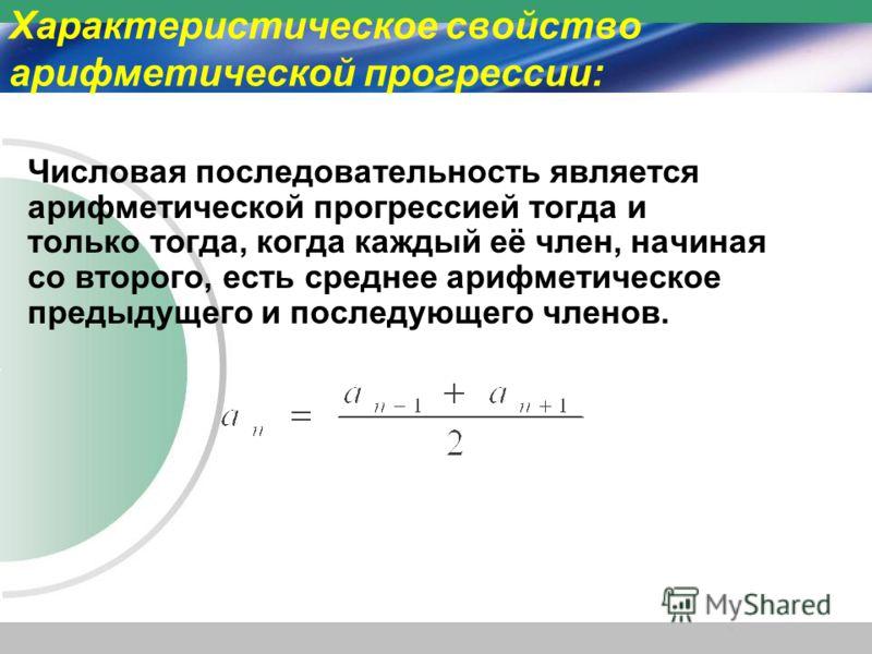Характеристическое свойство арифметической прогрессии: Числовая последовательность является арифметической прогрессией тогда и только тогда, когда каждый её член, начиная со второго, есть среднее арифметическое предыдущего и последующего членов.