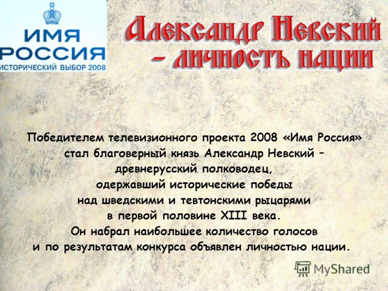 Победителем телевизионного проекта 2008 «Имя Россия» стал благоверный князь Александр Невский – древнерусский полководец, одержавший исторические победы над шведскими и тевтонскими рыцарями в первой половине XIII века. Он набрал наибольшее количество