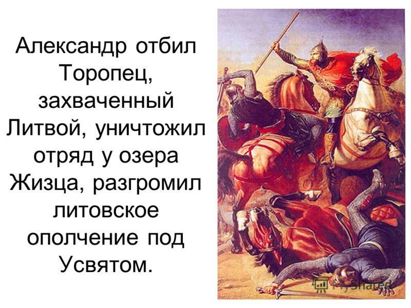 Александр отбил Торопец, захваченный Литвой, уничтожил отряд у озера Жизца, разгромил литовское ополчение под Усвятом.