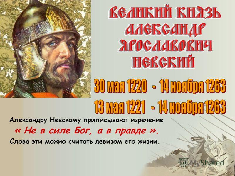 Александру Невскому приписывают изречение « Не в силе Бог, а в правде ». Слова эти можно считать девизом его жизни.