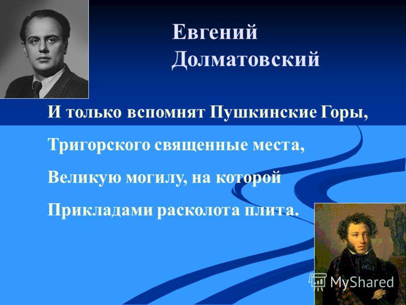 Евгений Долматовский И только вспомнят Пушкинские Горы, Тригорского священные места, Великую могилу, на которой Прикладами расколота плита.
