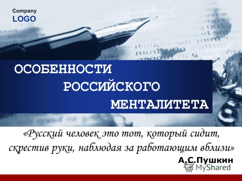 Company LOGO ОСОБЕННОСТИ РОССИЙСКОГО МЕНТАЛИТЕТА «Русский человек это тот, который сидит, скрестив руки, наблюдая за работающим вблизи» А.С.Пушкин