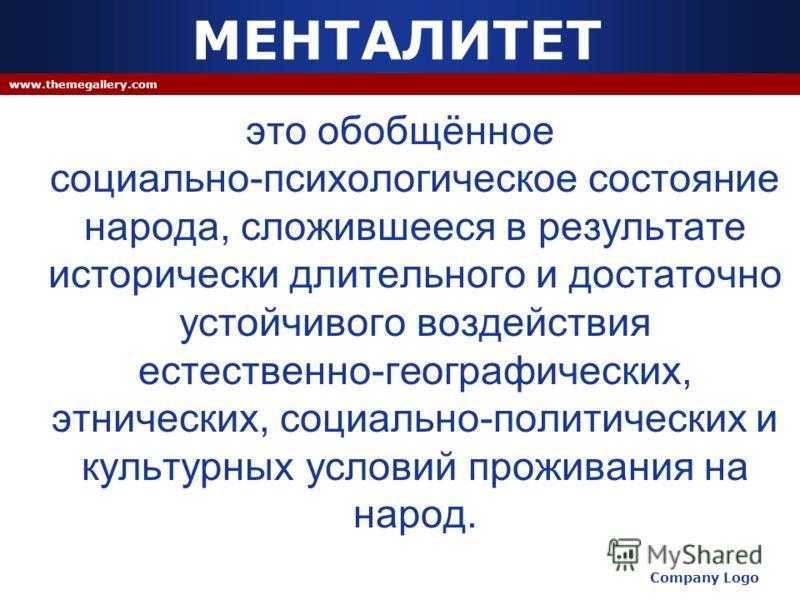 Company Logo www.themegallery.com МЕНТАЛИТЕТ это обобщённое социально-психологическое состояние народа, сложившееся в результате исторически длительного и достаточно устойчивого воздействия естественно-географических, этнических, социально-политическ