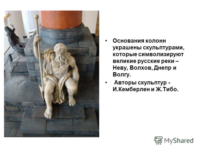 Основания колонн украшены скульптурами, которые символизируют великие русские реки – Неву, Волхов, Днепр и Волгу. Авторы скульптур - И.Кемберлен и Ж.Тибо.