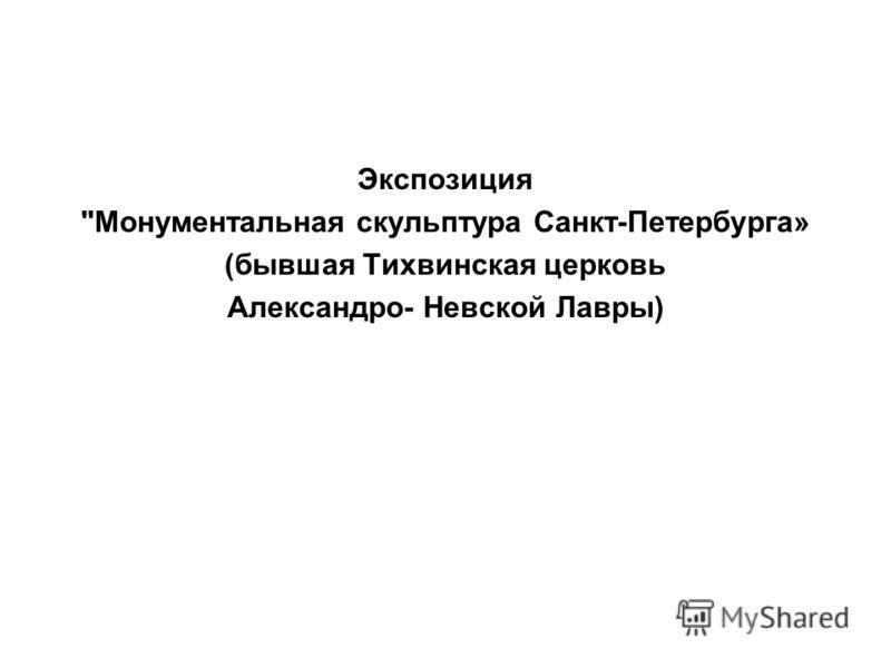 Экспозиция Монументальная скульптура Санкт-Петербурга» (бывшая Тихвинская церковь Александро- Невской Лавры)
