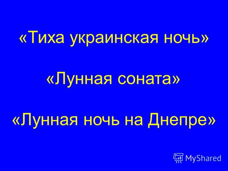 «Тиха украинская ночь» «Лунная соната» «Лунная ночь на Днепре»
