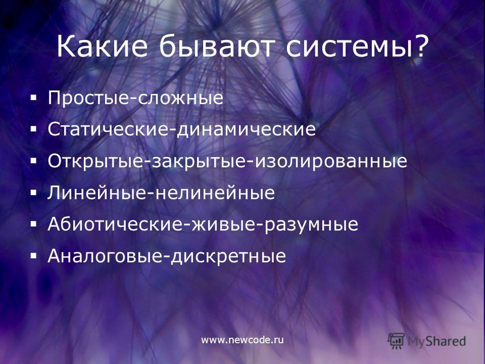 www.newcode.ru Какие бывают системы? Простые-сложные Статические-динамические Открытые-закрытые-изолированные Линейные-нелинейные Абиотические-живые-разумные Аналоговые-дискретные
