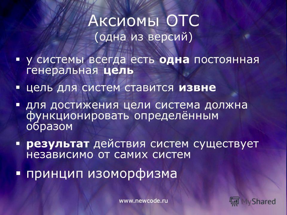 www.newcode.ru Аксиомы ОТС (одна из версий) у системы всегда есть одна постоянная генеральная цель цель для систем ставится извне для достижения цели система должна функционировать определённым образом результат действия систем существует независимо